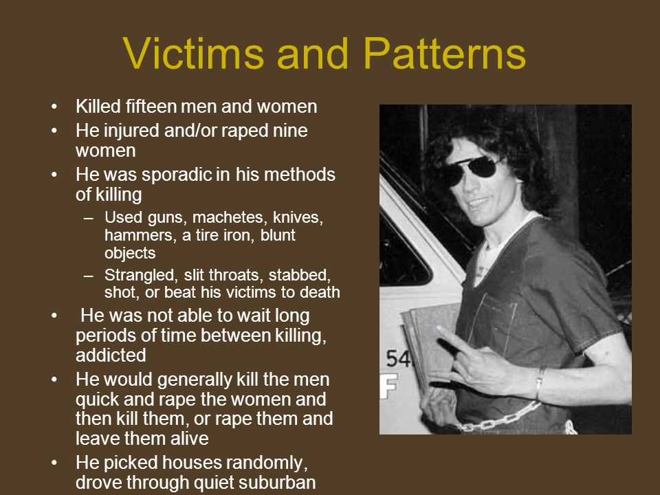 Victims and Patterns Killed fifteen men and women He injured and/or raped nine women He was sporadic in his methods of killing –Used guns, machetes, k