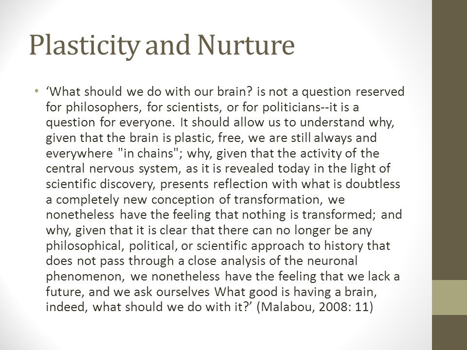 Plasticity and Nurture 'What should we do with our brain? is not a question reserved for philosophers, for scientists, or for politicians--it is a que