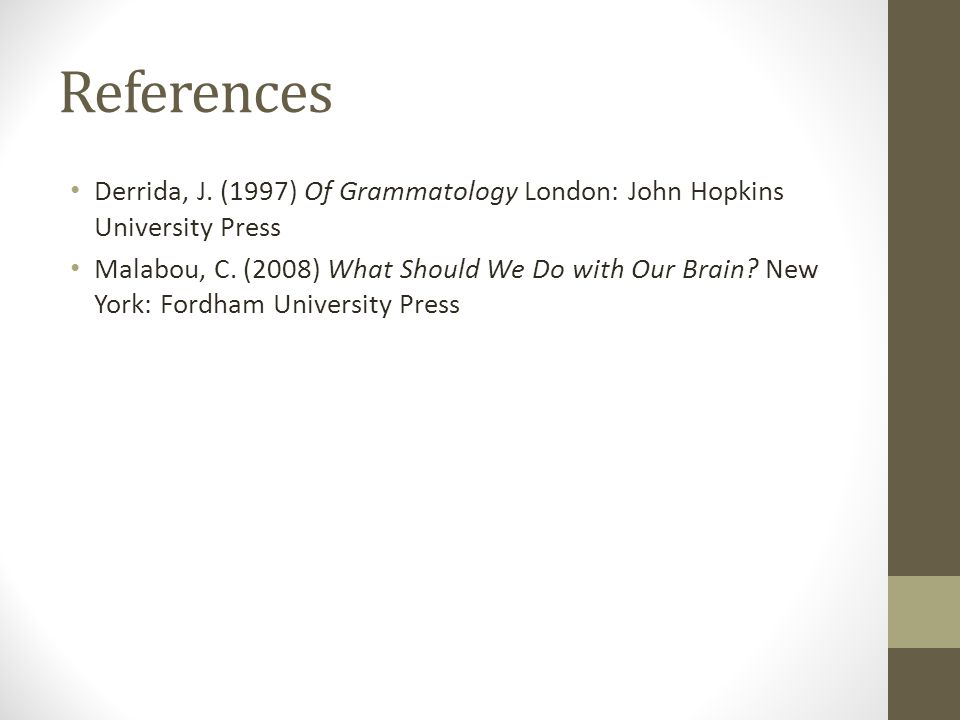References Derrida, J. (1997) Of Grammatology London: John Hopkins University Press Malabou, C. (2008) What Should We Do with Our Brain? New York: For
