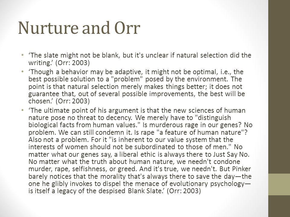 Nurture and Orr 'The slate might not be blank, but it s unclear if natural selection did the writing.' (Orr: 2003) 'Though a behavior may be adaptive, it might not be optimal, i.e., the best possible solution to a problem posed by the environment.