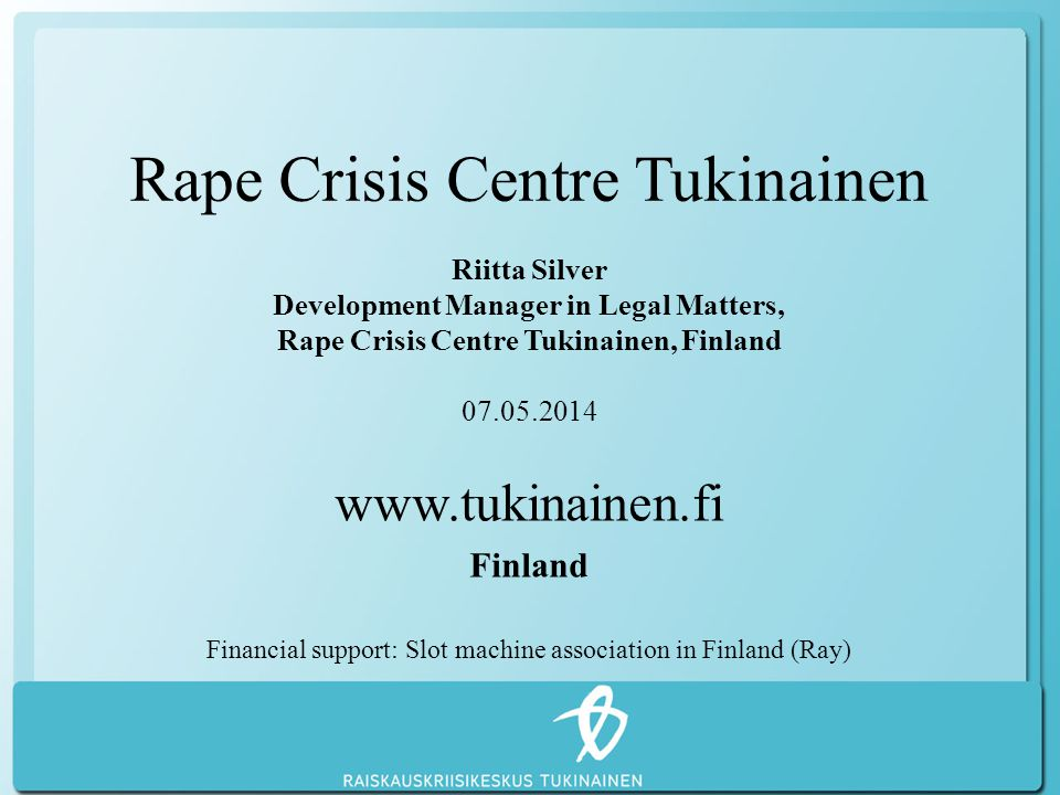 Rape Crisis Centre Tukinainen Riitta Silver Development Manager in Legal Matters, Rape Crisis Centre Tukinainen, Finland 07.05.2014 www.tukinainen.fi Finland Financial support: Slot machine association in Finland (Ray)