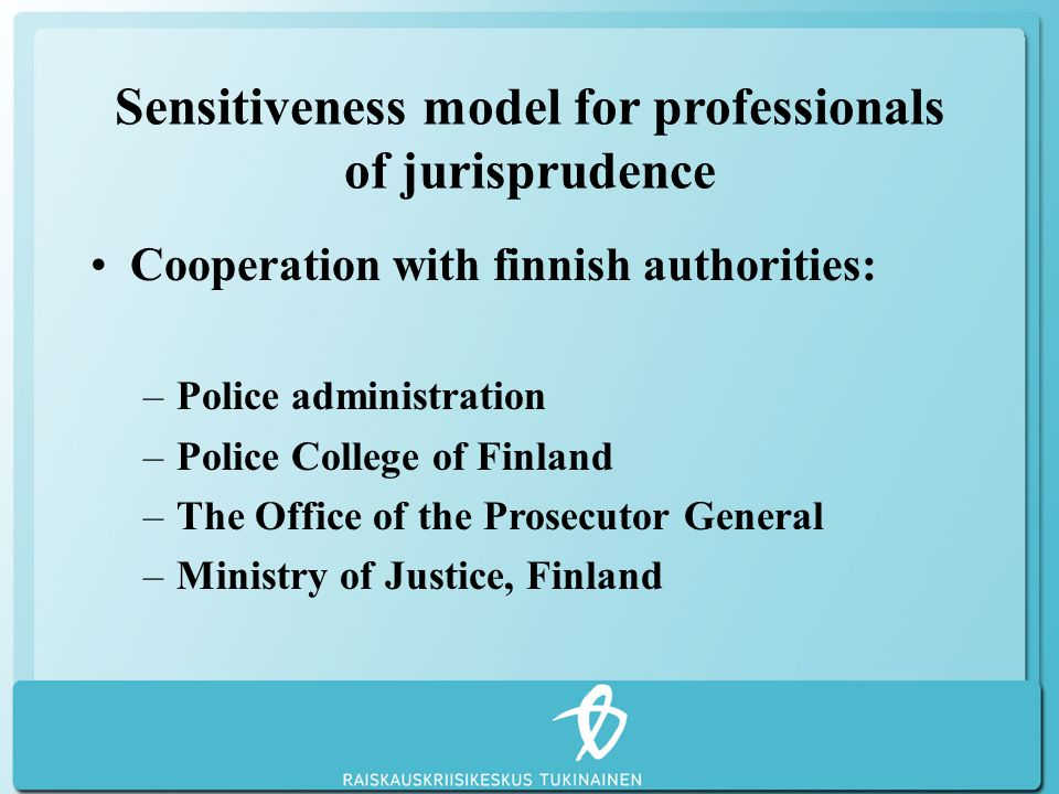 Sensitiveness model for professionals of jurisprudence Cooperation with finnish authorities: –Police administration –Police College of Finland –The Office of the Prosecutor General –Ministry of Justice, Finland