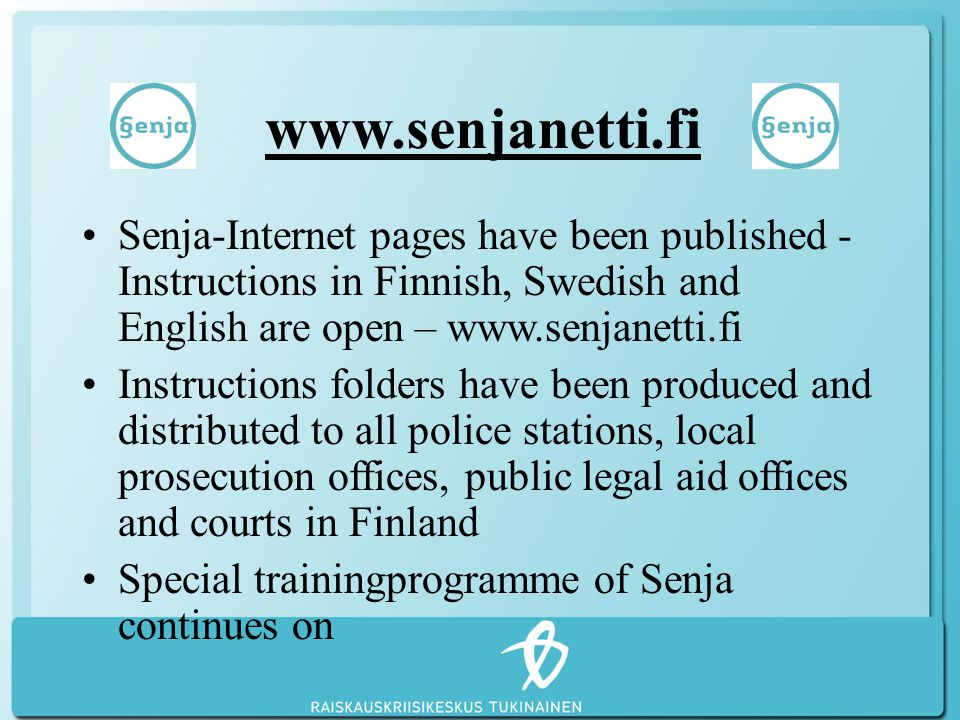 www.senjanetti.fi Senja-Internet pages have been published - Instructions in Finnish, Swedish and English are open – www.senjanetti.fi Instructions folders have been produced and distributed to all police stations, local prosecution offices, public legal aid offices and courts in Finland Special trainingprogramme of Senja continues on