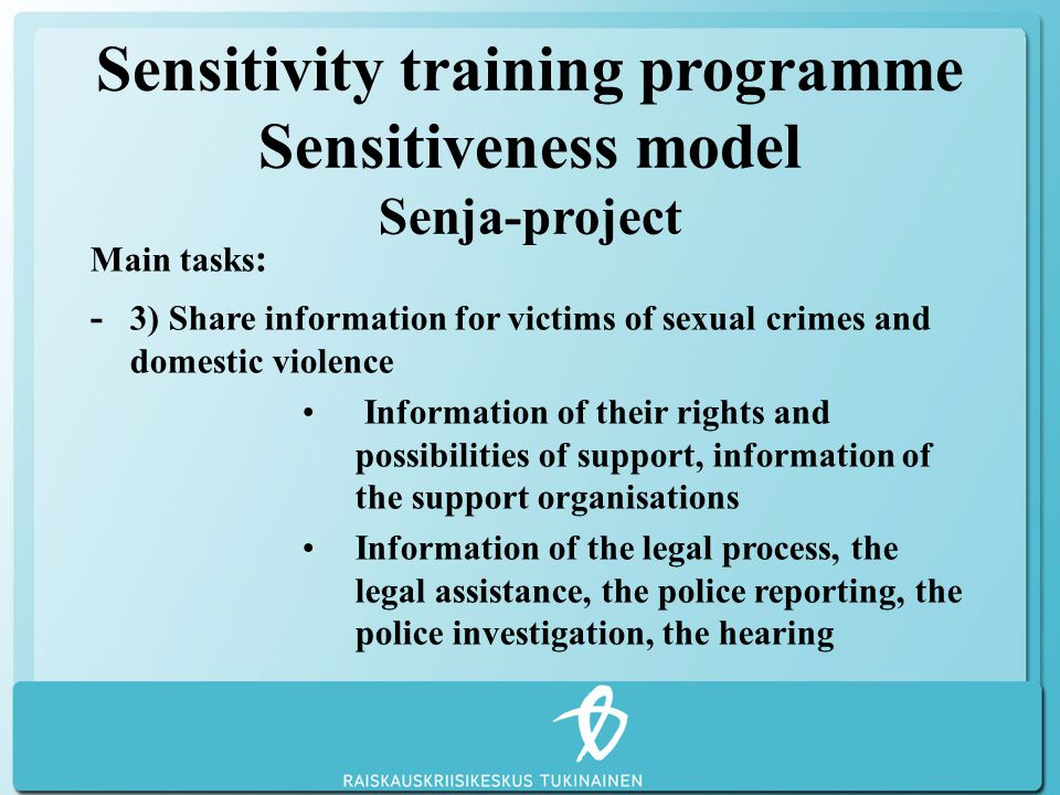 Sensitivity training programme Sensitiveness model Senja-project Main tasks : - 3) Share information for victims of sexual crimes and domestic violence Information of their rights and possibilities of support, information of the support organisations Information of the legal process, the legal assistance, the police reporting, the police investigation, the hearing