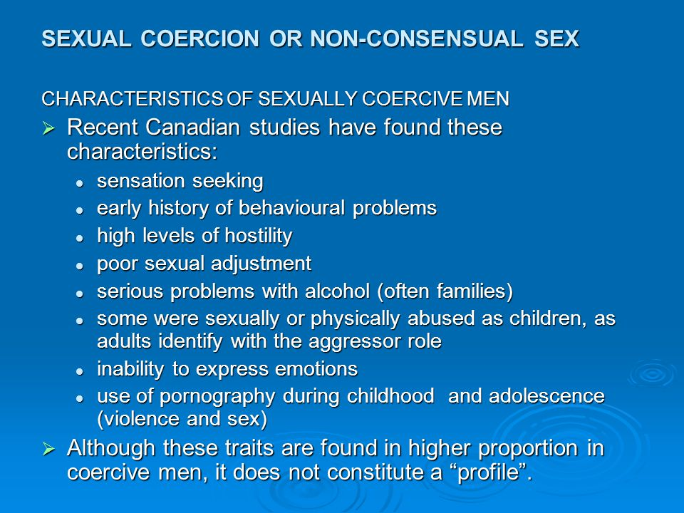 SEXUAL COERCION OR NON-CONSENSUAL SEX  Non-verbal  Verbal  Physical  Alone, in gradient or together  Varying scripts depending on SES, age  Extreme physical: rape  Least ambiguous: stranger rape  Most ambiguous: sexual harassment  Historical background: woman as property