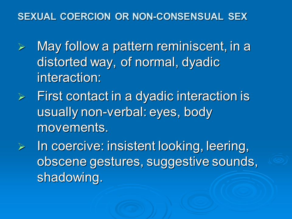 SEXUAL COERCION OR NON-CONSENSUAL SEX  Verbal: in dyadic situation: exchange small talk, agree to dance, go out, etc.