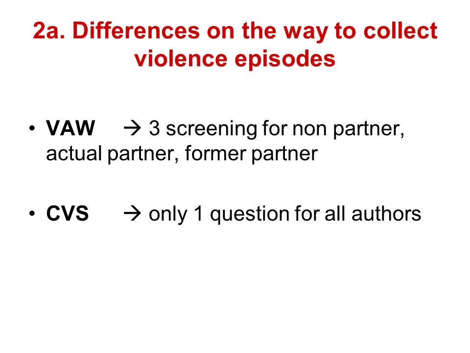 2a. Differences on the way to collect violence episodes VAW  3 screening for non partner, actual partner, former partner CVS  only 1 question for al
