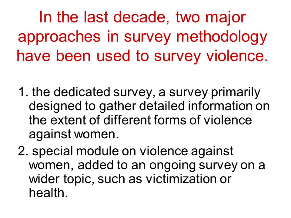 In the last decade, two major approaches in survey methodology have been used to survey violence. 1. the dedicated survey, a survey primarily designed