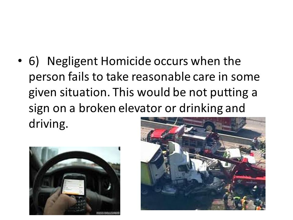6)Negligent Homicide occurs when the person fails to take reasonable care in some given situation.