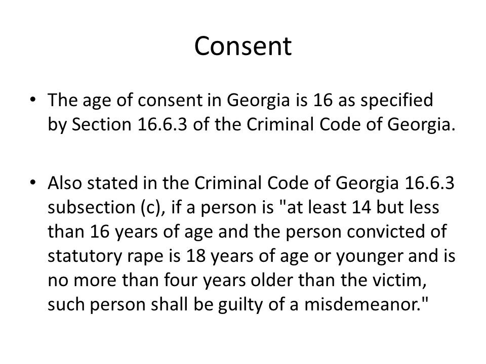 Consent The age of consent in Georgia is 16 as specified by Section 16.6.3 of the Criminal Code of Georgia.