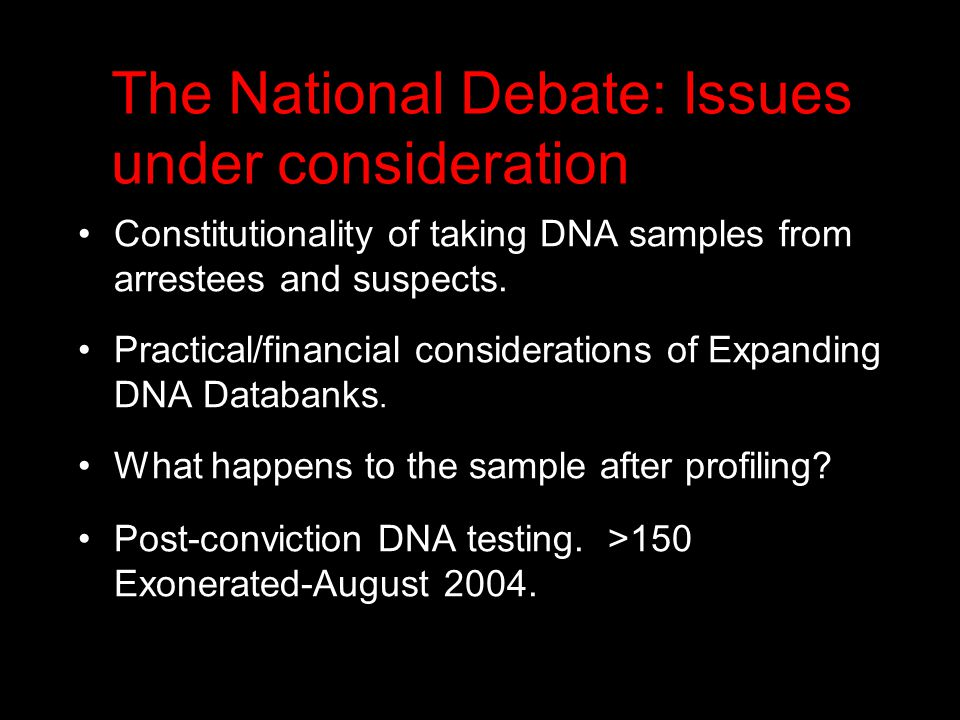 The National Debate: Issues under consideration Constitutionality of taking DNA samples from arrestees and suspects.