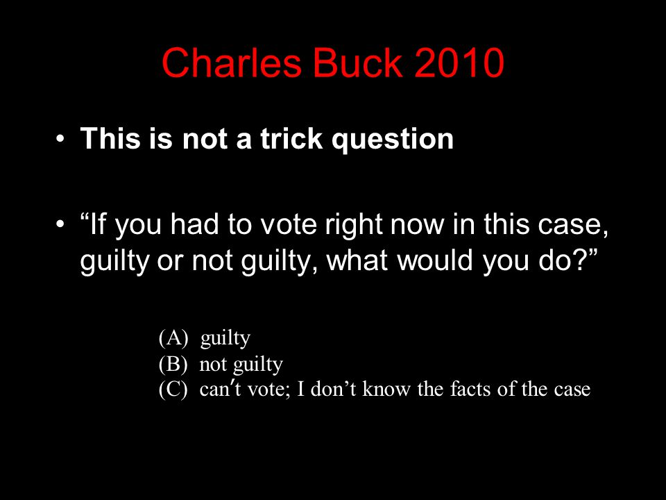 Charles Buck 2010 This is not a trick question If you had to vote right now in this case, guilty or not guilty, what would you do? (A) guilty (B) not guilty (C) can't vote; I don't know the facts of the case