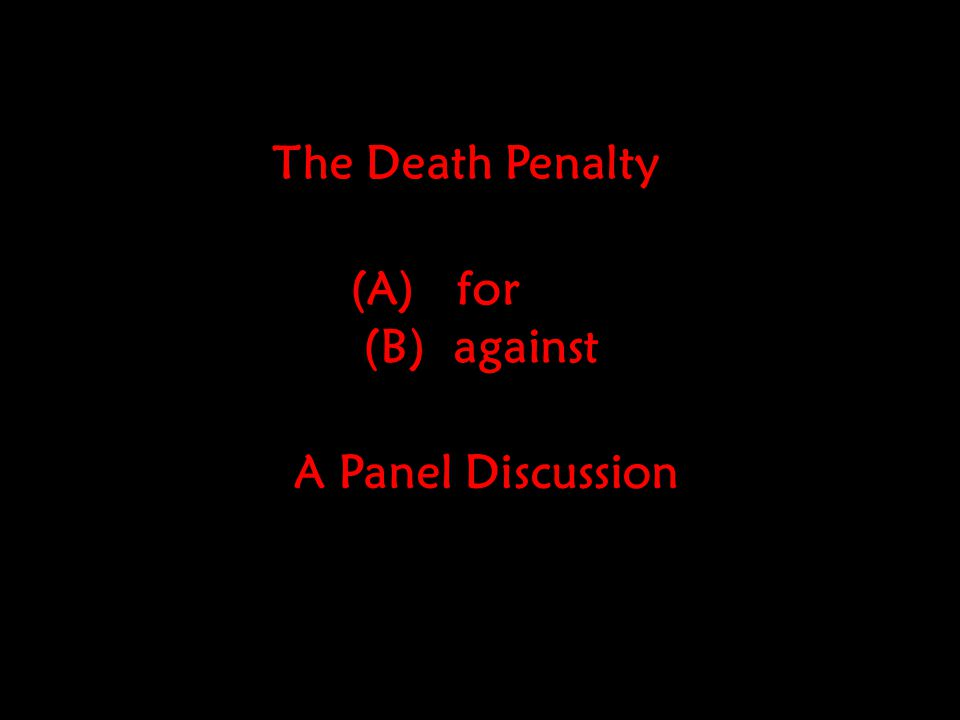 A Panel Discussion (A) for (B) against The Death Penalty