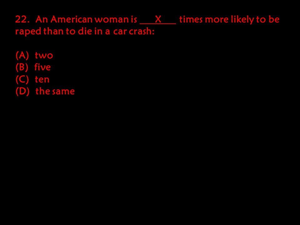22. An American woman is X times more likely to be raped than to die in a car crash: (A) two (B) five (C) ten (D) the same