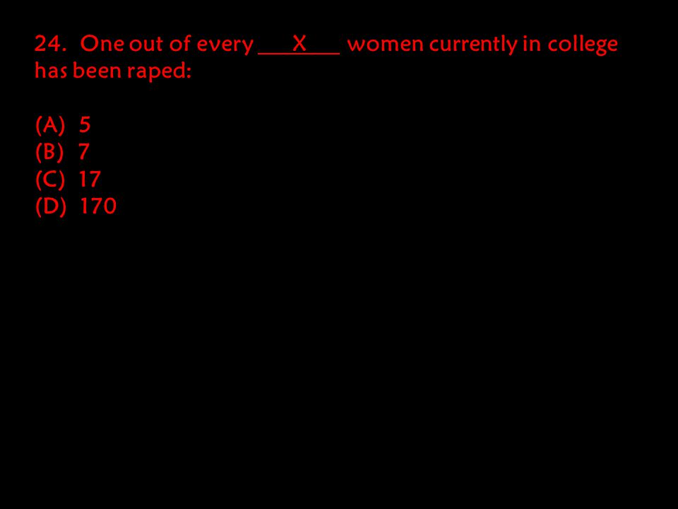 24. One out of every X women currently in college has been raped: (A) 5 (B) 7 (C) 17 (D) 170