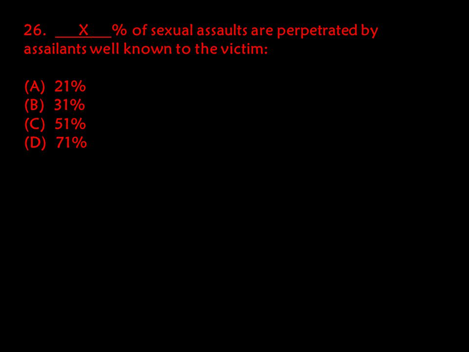 26. X % of sexual assaults are perpetrated by assailants well known to the victim: (A) 21% (B) 31% (C) 51% (D) 71%