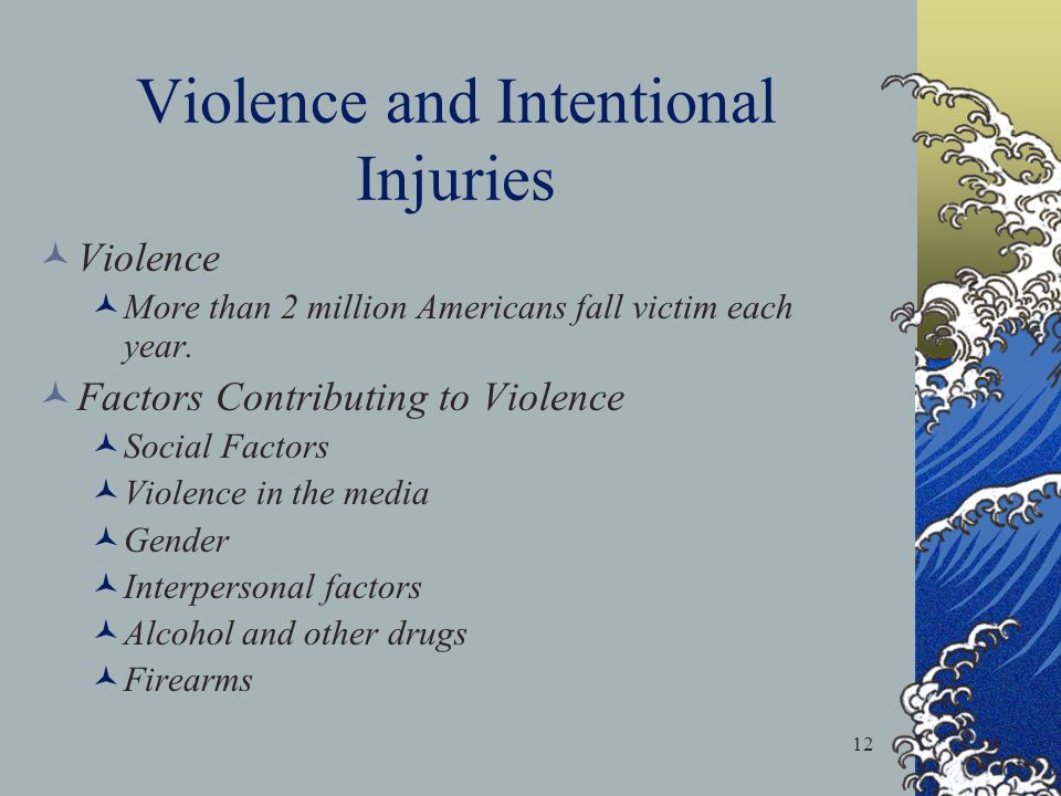 12 Violence and Intentional Injuries Violence More than 2 million Americans fall victim each year. Factors Contributing to Violence Social Factors Vio