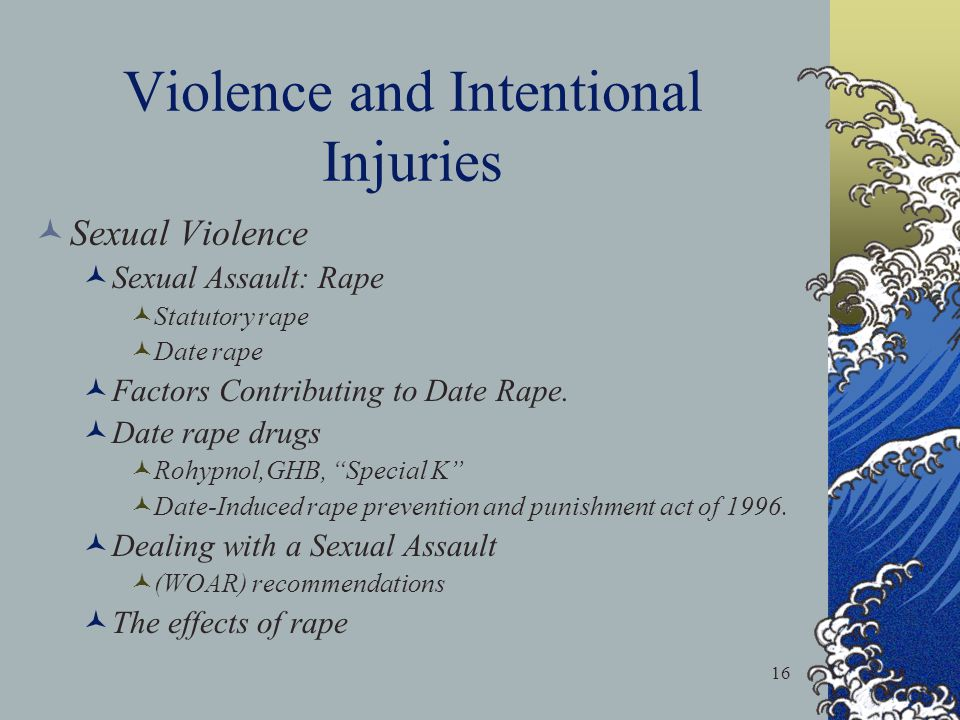 16 Violence and Intentional Injuries Sexual Violence Sexual Assault: Rape Statutory rape Date rape Factors Contributing to Date Rape.