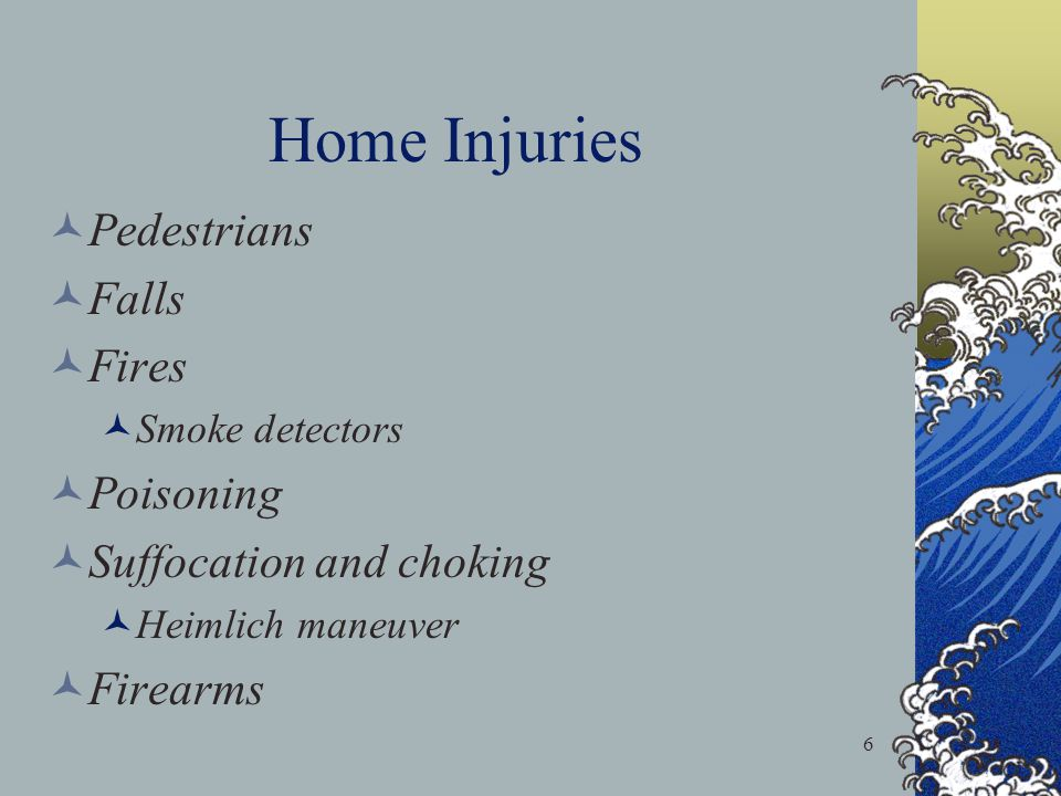 6 Home Injuries Pedestrians Falls Fires Smoke detectors Poisoning Suffocation and choking Heimlich maneuver Firearms