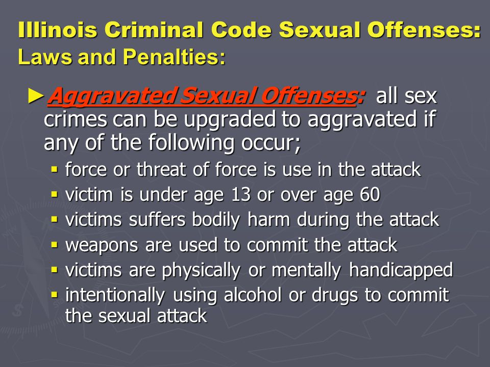 Illinois Criminal Code Sexual Offenses: Laws and Penalties: ► Aggravated Sexual Offenses: all sex crimes can be upgraded to aggravated if any of the following occur;  force or threat of force is use in the attack  victim is under age 13 or over age 60  victims suffers bodily harm during the attack  weapons are used to commit the attack  victims are physically or mentally handicapped  intentionally using alcohol or drugs to commit the sexual attack