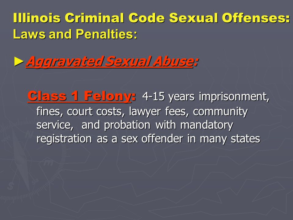 Illinois Criminal Code Sexual Offenses: Laws and Penalties: ► Aggravated Sexual Abuse: Class 1 Felony: 4-15 years imprisonment, fines, court costs, lawyer fees, community service, and probation with mandatory registration as a sex offender in many states