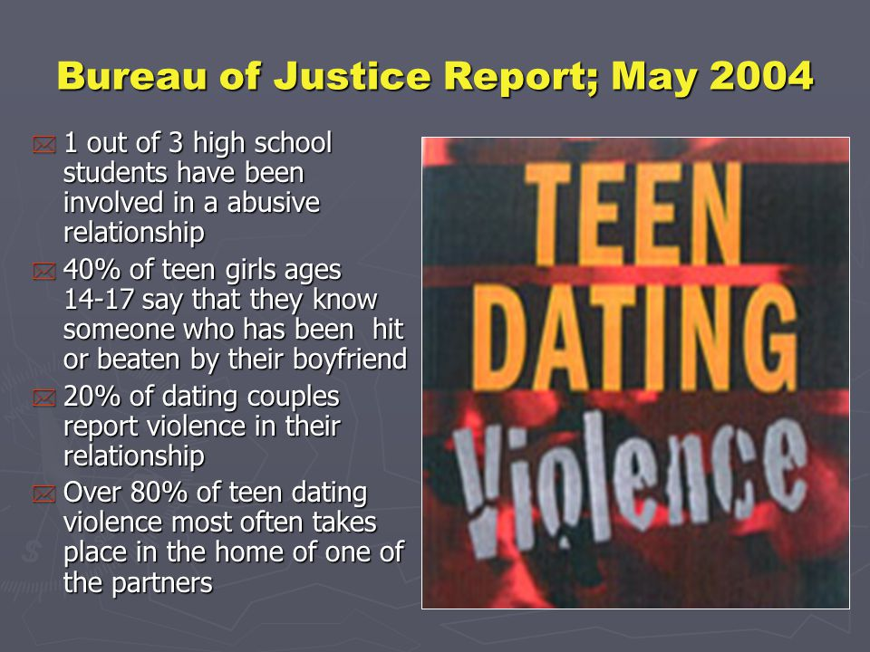 Bureau of Justice Report; May 2004 * 1 out of 3 high school students have been involved in a abusive relationship * 40% of teen girls ages 14-17 say that they know someone who has been hit or beaten by their boyfriend * 20% of dating couples report violence in their relationship * Over 80% of teen dating violence most often takes place in the home of one of the partners