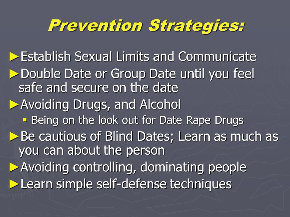 Prevention Strategies: ► Establish Sexual Limits and Communicate ► Double Date or Group Date until you feel safe and secure on the date ► Avoiding Drugs, and Alcohol  Being on the look out for Date Rape Drugs ► Be cautious of Blind Dates; Learn as much as you can about the person ► Avoiding controlling, dominating people ► Learn simple self-defense techniques