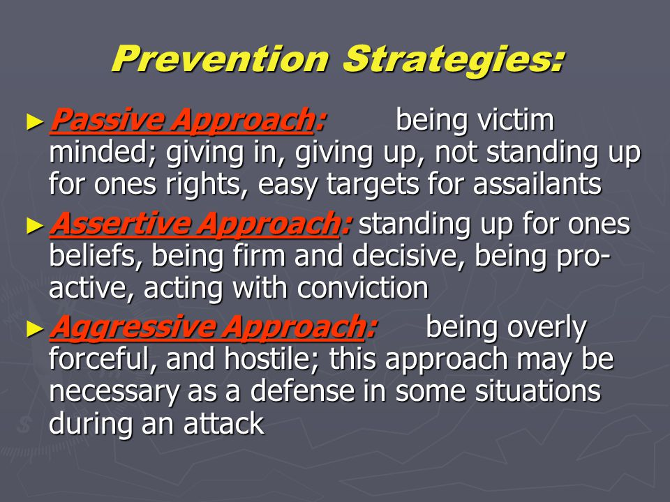 Prevention Strategies: ► Passive Approach: being victim minded; giving in, giving up, not standing up for ones rights, easy targets for assailants ► Assertive Approach:standing up for ones beliefs, being firm and decisive, being pro- active, acting with conviction ► Aggressive Approach:being overly forceful, and hostile; this approach may be necessary as a defense in some situations during an attack