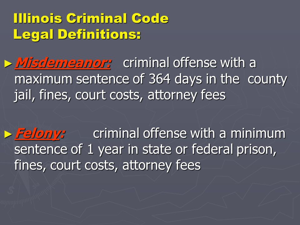 Illinois Criminal Code Legal Definitions: ► Misdemeanor:criminal offense with a maximum sentence of 364 days in the county jail, fines, court costs, attorney fees ► Felony:criminal offense with a minimum sentence of 1 year in state or federal prison, fines, court costs, attorney fees