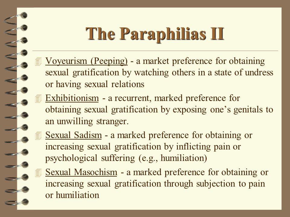 The Paraphilias II 4 Voyeurism (Peeping) - a market preference for obtaining sexual gratification by watching others in a state of undress or having sexual relations 4 Exhibitionism - a recurrent, marked preference for obtaining sexual gratification by exposing one's genitals to an unwilling stranger.