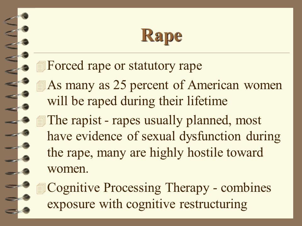 Rape 4 Forced rape or statutory rape 4 As many as 25 percent of American women will be raped during their lifetime 4 The rapist - rapes usually planned, most have evidence of sexual dysfunction during the rape, many are highly hostile toward women.