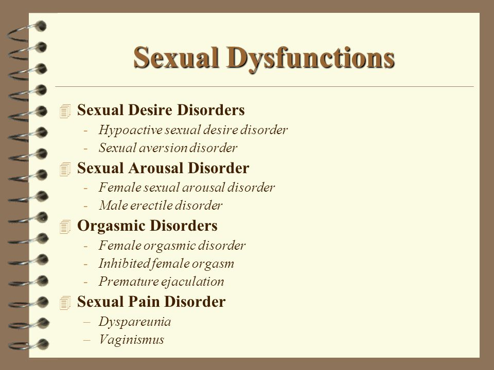 Sexual Dysfunctions 4 Sexual Desire Disorders -Hypoactive sexual desire disorder -Sexual aversion disorder 4 Sexual Arousal Disorder -Female sexual arousal disorder -Male erectile disorder 4 Orgasmic Disorders -Female orgasmic disorder -Inhibited female orgasm -Premature ejaculation 4 Sexual Pain Disorder –Dyspareunia –Vaginismus