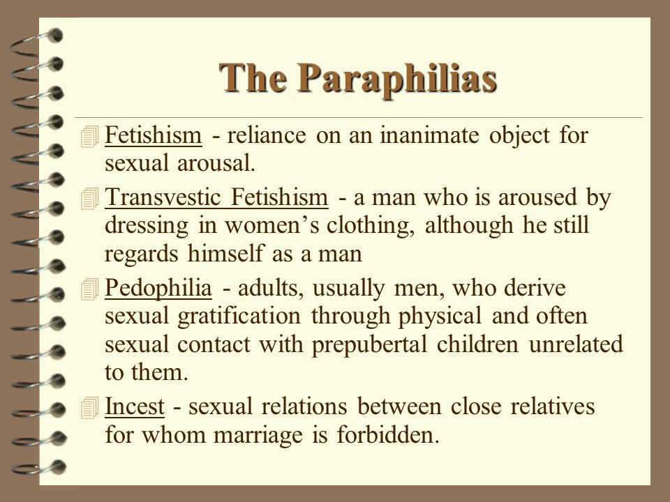 The Paraphilias 4 Fetishism - reliance on an inanimate object for sexual arousal.