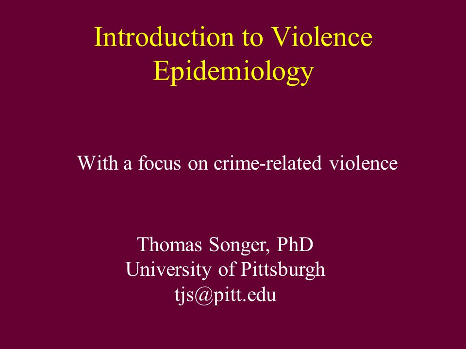Introduction to Violence Epidemiology With a focus on crime-related violence Thomas Songer, PhD University of Pittsburgh tjs@pitt.edu