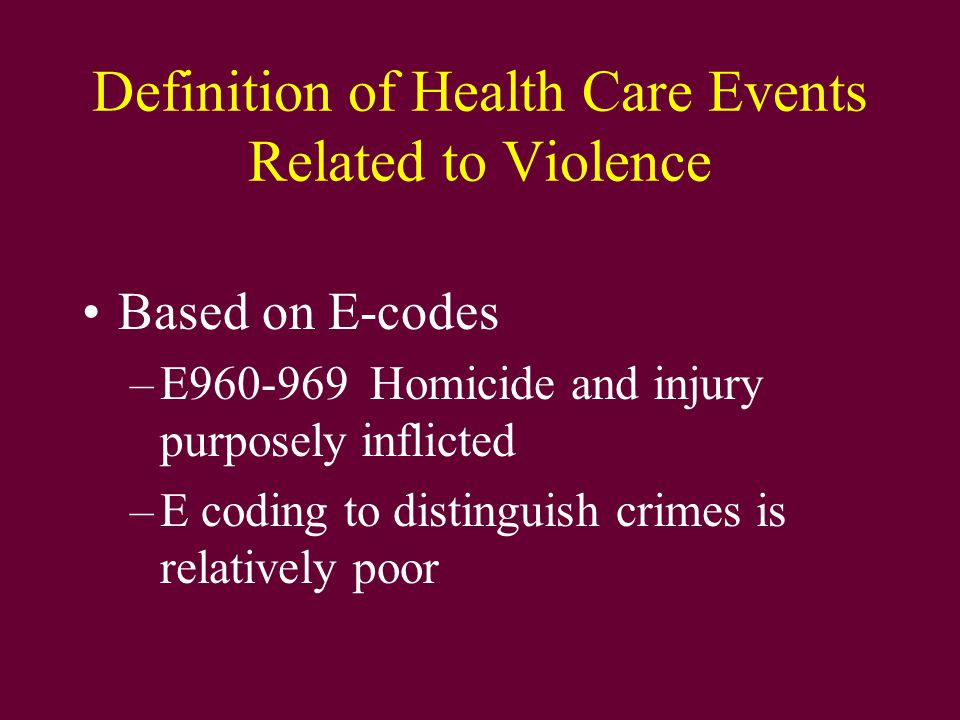 Definition of Health Care Events Related to Violence Based on E-codes –E960-969Homicide and injury purposely inflicted –E coding to distinguish crimes is relatively poor
