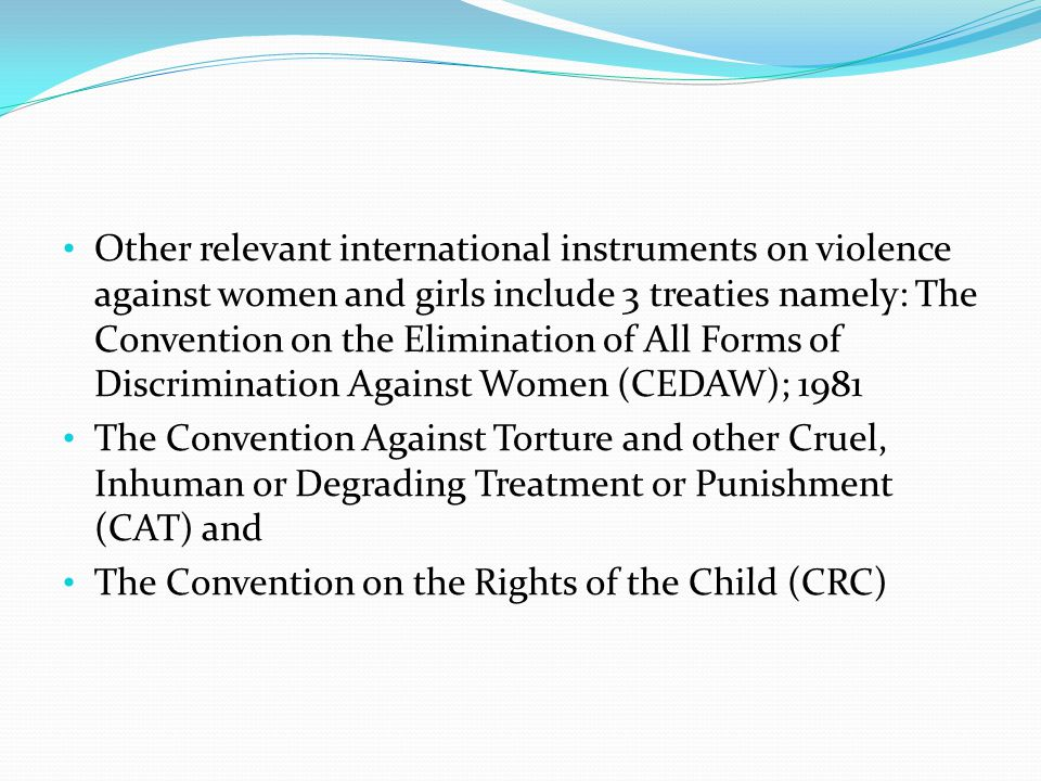 Other relevant international instruments on violence against women and girls include 3 treaties namely: The Convention on the Elimination of All Forms