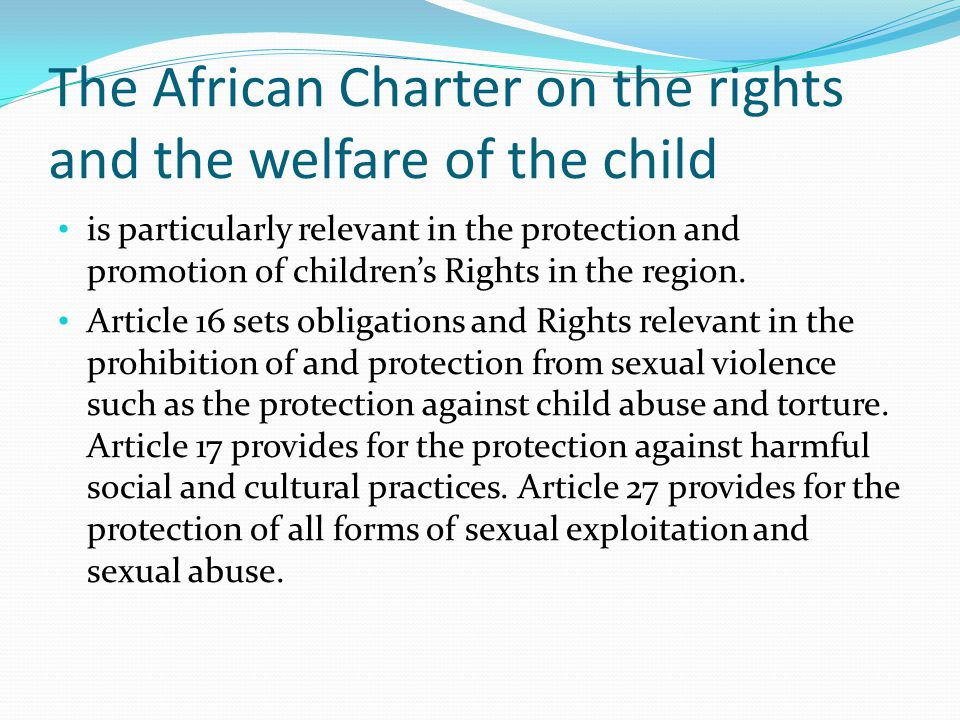 The African Charter on the rights and the welfare of the child is particularly relevant in the protection and promotion of children's Rights in the region.