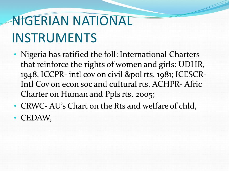 NIGERIAN NATIONAL INSTRUMENTS Nigeria has ratified the foll: International Charters that reinforce the rights of women and girls: UDHR, 1948, ICCPR- i