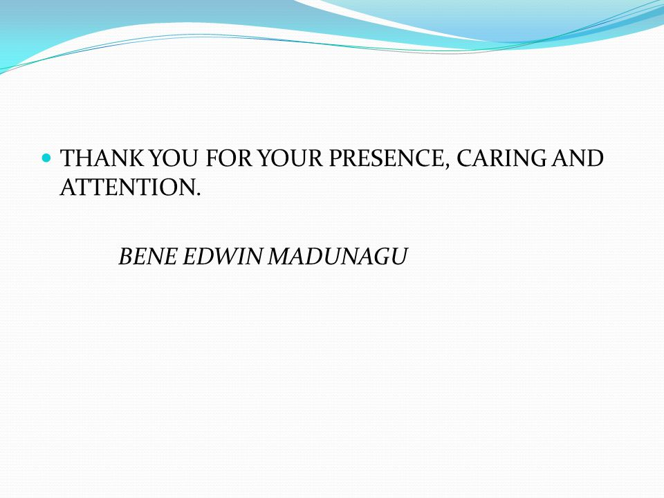 THANK YOU FOR YOUR PRESENCE, CARING AND ATTENTION. BENE EDWIN MADUNAGU