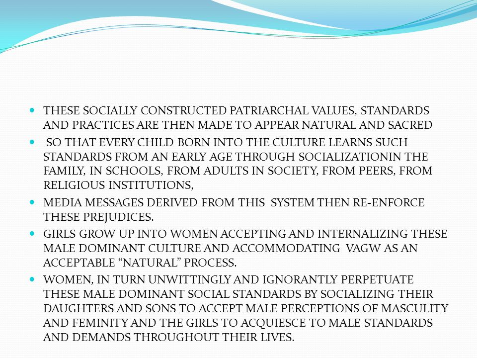 THESE SOCIALLY CONSTRUCTED PATRIARCHAL VALUES, STANDARDS AND PRACTICES ARE THEN MADE TO APPEAR NATURAL AND SACRED SO THAT EVERY CHILD BORN INTO THE CU