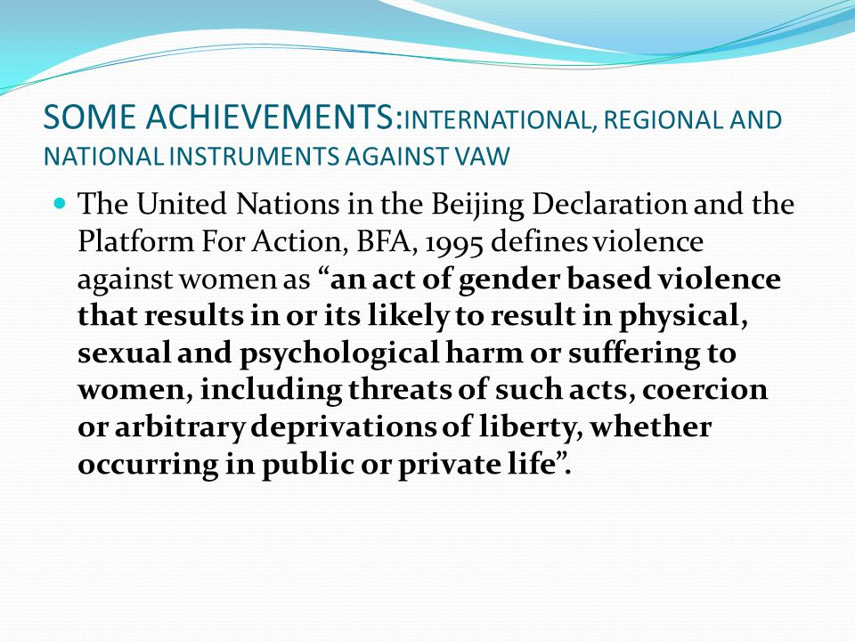 SOME ACHIEVEMENTS: INTERNATIONAL, REGIONAL AND NATIONAL INSTRUMENTS AGAINST VAW The United Nations in the Beijing Declaration and the Platform For Action, BFA, 1995 defines violence against women as an act of gender based violence that results in or its likely to result in physical, sexual and psychological harm or suffering to women, including threats of such acts, coercion or arbitrary deprivations of liberty, whether occurring in public or private life .