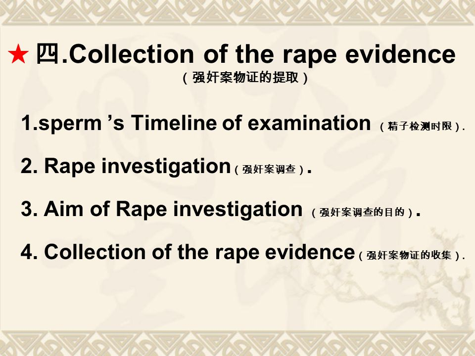 四.Collection of the rape evidence (强奸案物证的提取) 1.sperm 's Timeline of examination (精子检测时限). 2. Rape investigation (强奸案调查). 3. Aim of Rape investigation