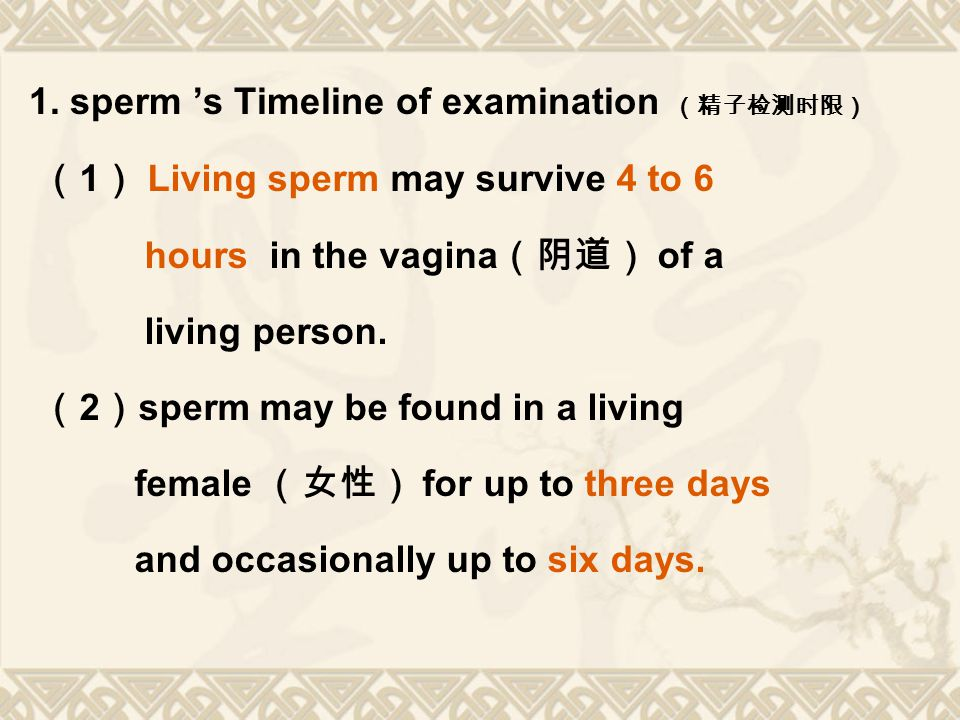 1. sperm 's Timeline of examination (精子检测时限) ( 1 ) Living sperm may survive 4 to 6 hours in the vagina (阴道) of a living person. ( 2 ) sperm may be fou