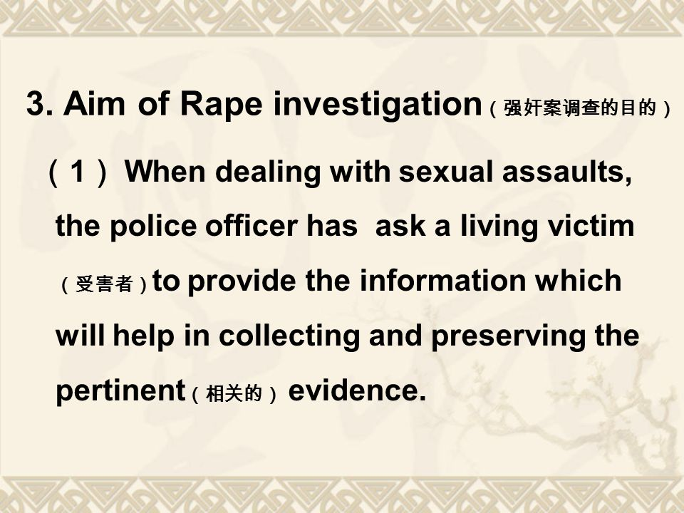 3. Aim of Rape investigation (强奸案调查的目的) ( 1 ) When dealing with sexual assaults, the police officer has ask a living victim (受害者) to provide the infor