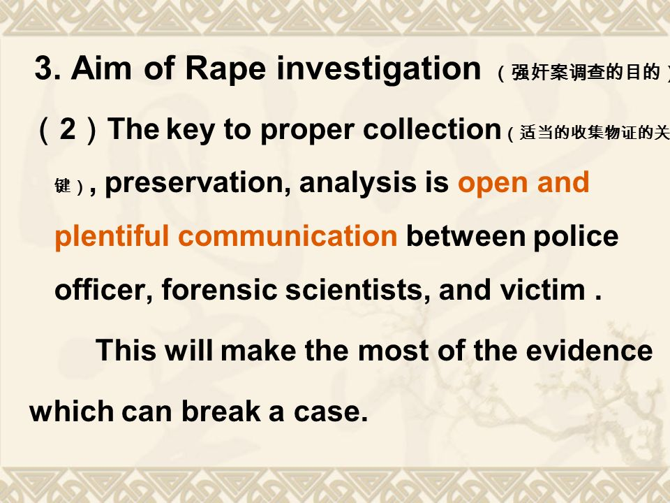 3. Aim of Rape investigation (强奸案调查的目的) ( 2 ) The key to proper collection (适当的收集物证的关 键), preservation, analysis is open and plentiful communication b