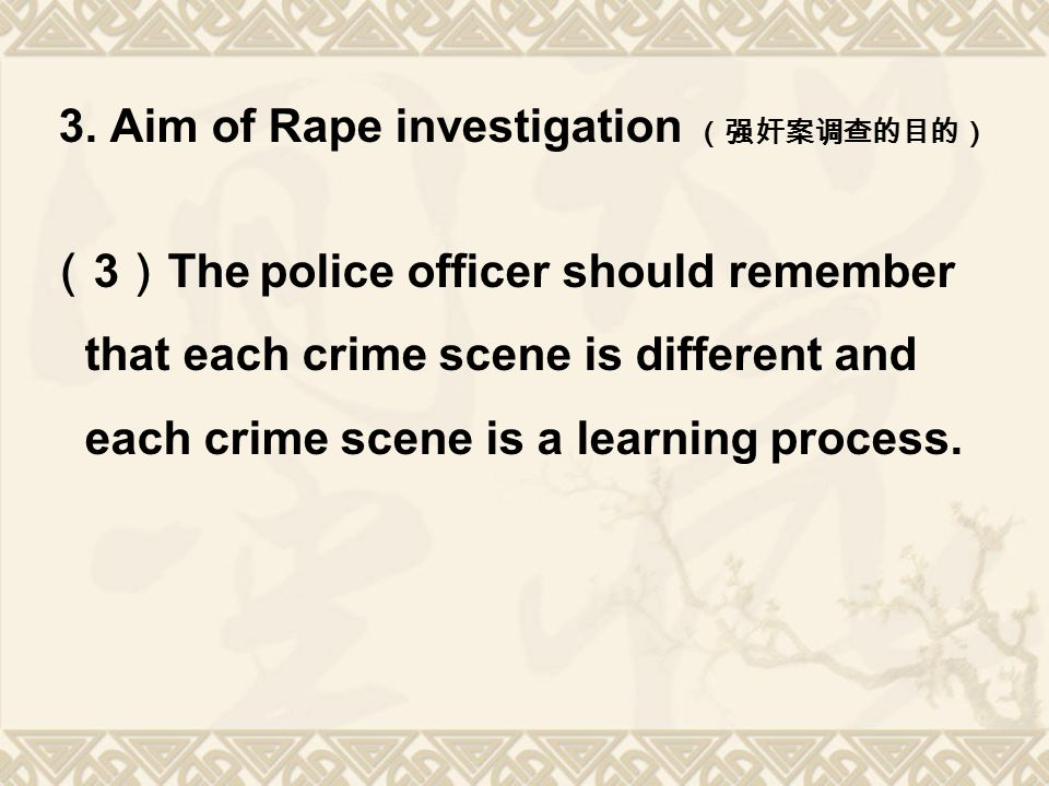 3. Aim of Rape investigation (强奸案调查的目的) ( 3 ) The police officer should remember that each crime scene is different and each crime scene is a learning