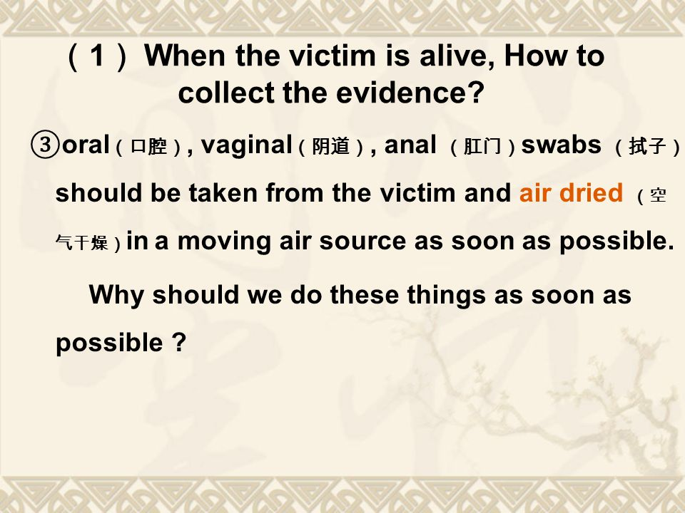 ( 1 ) When the victim is alive, How to collect the evidence? ③ oral (口腔), vaginal (阴道), anal (肛门) swabs (拭子) should be taken from the victim and air d