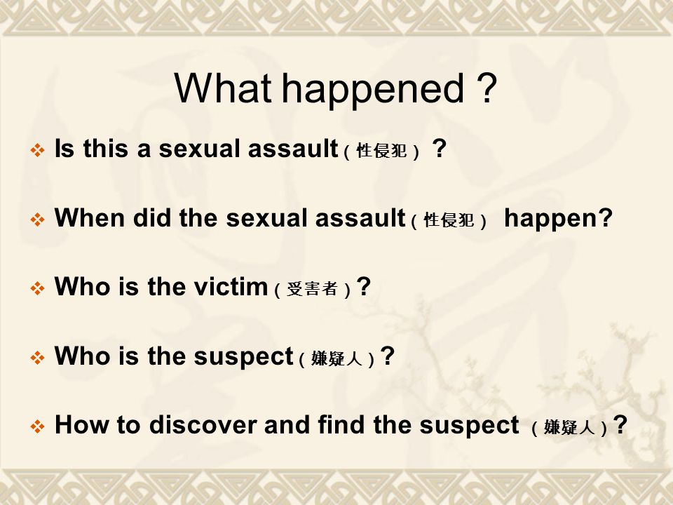 What happened ?  Is this a sexual assault (性侵犯) ?  When did the sexual assault (性侵犯) happen?  Who is the victim (受害者) ?  Who is the suspect (嫌疑人)