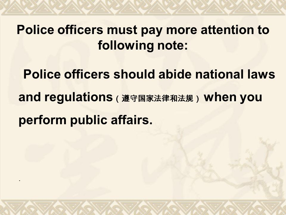 Police officers must pay more attention to following note: Police officers should abide national laws and regulations (遵守国家法律和法规) when you perform pub