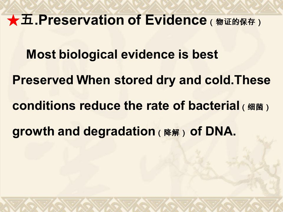 五.Preservation of Evidence (物证的保存) Most biological evidence is best Preserved When stored dry and cold.These conditions reduce the rate of bacterial (
